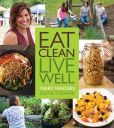Book Cover Image. Title: Eat Clean. Live Well:  Clean Food Made Quick, Easy and Delicious, Author: Terry Walters