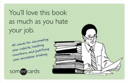 You'll Love This Book as Much as You Hate Your Job (someecards): 45 cards for decorating your cubicle, insulting coworkers, and justifying your excessive drinking.
