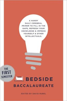 The Bedside Baccalaureate: The First Semester: A Handy Daily Cerebral Primer to Fill in the Gaps, Refresh Your Knowledge & Impress Yourself & Other Intellectuals