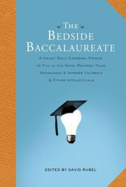 The Bedside Baccalaureate: A Handy Daily Cerebral Primer to Fill in the Gaps, Refresh Your Knowledge & Impress Yourself & Other Intellectuals