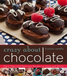 Crazy About Chocolate: More than 200 Delicious Recipes to Enjoy and Share Krystina Castella