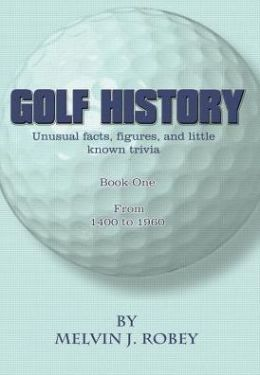 Golf History: Unusual Facts, Figures, and Little Known Trivia: Book One, from 1400 to 1960