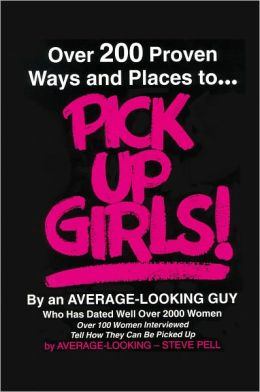 Over 200 Proven Ways and Places to PICK UP GIRLS By an Average-Looking Guy: Over 100 Women Interviewed Tell How They Can Be Picked Up