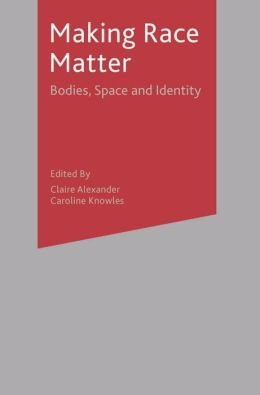 Making Race Matter: Bodies, Space & Identity