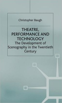 Theatre, Performance and Technology: The Development of Scenography in the Twentieth Century (Theatre and Performance Practices Series)