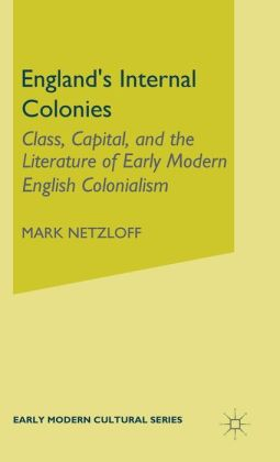 England's Internal Colonies: Class, Capital, and the Literature of Early Modern English Colonialism