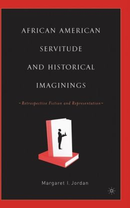 African American Servitude and Historical Imaginings: Retrospective Fiction and Representation