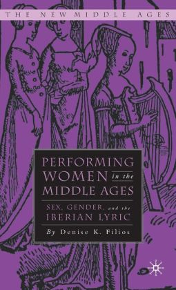Performing Women in the Middle Ages: Sex, Gender, and the Iberian Lyric (The New Middle Ages Series)