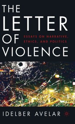 Letter of Violence: Essays on Narrative, Ethics, and Politics