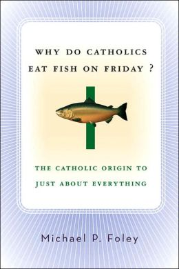 Why Do Catholics Eat Fish on Friday?: The Catholic Origin to Just About Everything