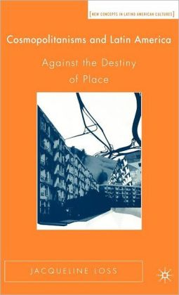 Cosmopolitanisms and Latin America: Against the Destiny of Place (New Concepts in Latino American Cultures Series)