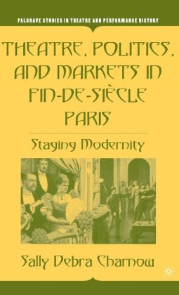 Theatre, Politics, and Markets in Fin-de-Siécle Paris: Staging Modernity (Palgrave Studies in Theatre and Performance History Series)