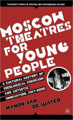 Moscow Theatres for Young People: A Cultural History of Ideological Coercion and Artistic Innovation, 1917-2000