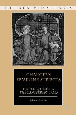 Chaucer's Feminine Subjects: Figures of Desire in The Canterbury Tales