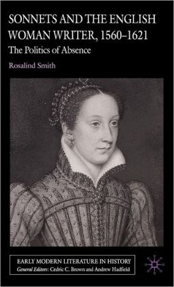 Sonnets and the English Woman Writer, 1560-1621: The Politics of Absence (Early Modern Literature in History Series)