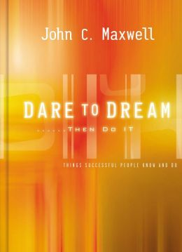Dare to Dream . . . Then Do It: What Successful People Know and Do