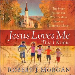 Jesus Loves Me This I Know: The Story Behind the World's Most Cherished Children's Hymn