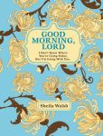 Book Cover Image. Title: Good Morning, Lord:  I Don't Know Where You're Going Today But I'm Going with You, Author: Sheila Walsh