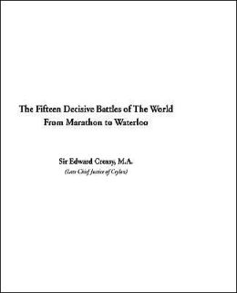 Fifteen Decisive Battles of the World: From Marathon to Waterloo