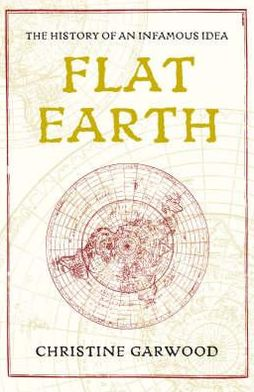 Flat Earth: The Extraordinary History and Modern Revival of an Ancient Idea