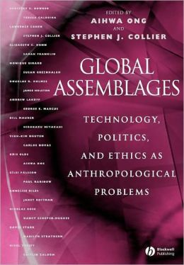 Global Assemblages: Technology, Politics, and Ethics as Anthropological Problems