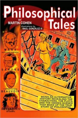 Philosophical Tales: Being an Alternative History Revealing the Characters, the Plots, and the Hidden Scenes That Make Up the True Story of Philosophy
