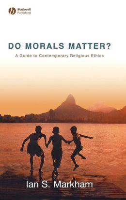 Do Morals Matter: A Guide to Contemporary Religious Ethics