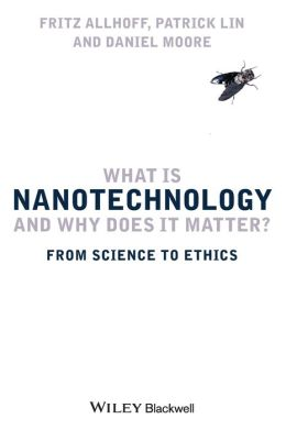 What Is Nanotechnology and Why Does It Matter: From Science to Ethics