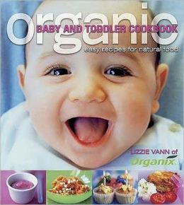 Organic Baby and Toddler Cookbook : Easy Recipes for Natural Food