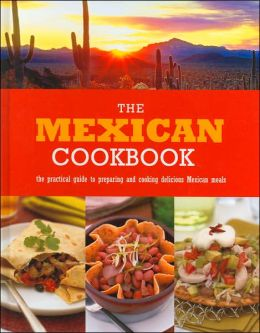 The Mexican Cookbook: The Practical Guide to Preparing and Cooking Delicious Mexican Meals