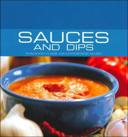 Sauces and Dips: 40 Delicious Classic and Contemporary Recipes