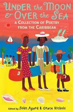 Under the Moon & Over the Sea: A Collection of Caribbean Poems. Edited by John Agard & Grace Nichols