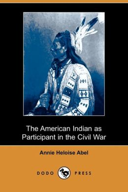 The American Indian As Participant In The Civil War (Dodo Press)