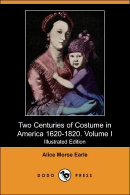 Two Centuries Of Costume In America 1620-1820. Volume I (Illustrated Edition)