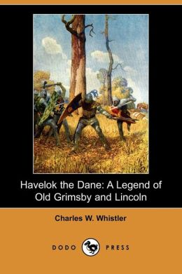 Havelok the Dane: A Legend of Old Grimsby and Lincoln (Dodo Press)