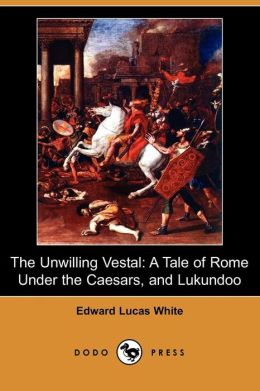 The Unwilling Vestal: A Tale of Rome Under the Caesars, and Lukundoo (Dodo Press)