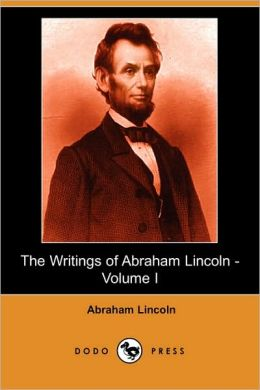 The Writings of Abraham Lincoln (Volume 1)