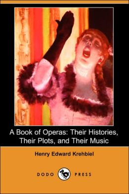 A Book of Operas: Their Histories, Their Plots, and Their Music