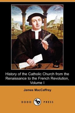 History Of The Catholic Church From The Renaissance To The French Revolution, Volume I (Dodo Press)