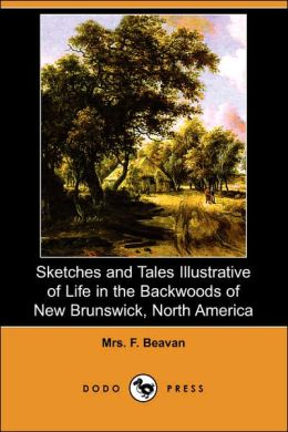 Sketches And Tales Illustrative Of Life In The Backwoods Of New Brunswick, North America