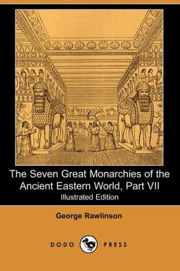 The Seven Great Monarchies Of The Ancient Eastern World, Part Vii (Illustrated Edition) (Dodo Press)