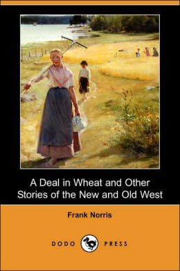 A Deal in Wheat and Other Stories of the New and Old West (Dodo Press)