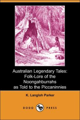 Australian Legendary Tales: Folk-Lore of the Noongahburrahs as Told to the Piccaninnies (Dodo Press)