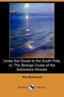 Under The Ocean To The South Pole; Or, The Strange Cruise Of The Submarine Wonder