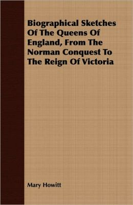 Biographical Sketches Of The Queens Of England, From The Norman Conquest To The Reign Of Victoria