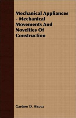 Mechanical Appliances - Mechanical Movements And Novelties Of Construction