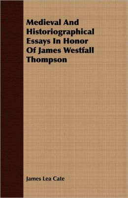 Medieval And Historiographical Essays In Honor Of James Westfall Thompson