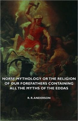 Norse Mythology Or The Religion Of Our Forefathers Containing All The Myths Of The Eddas