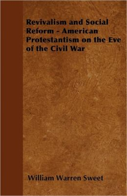 Revivalism And Social Reform - American Protestantism On The Eve Of The Civil War