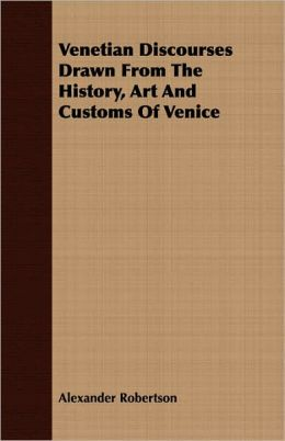 Venetian Discourses Drawn From The History, Art And Customs Of Venice